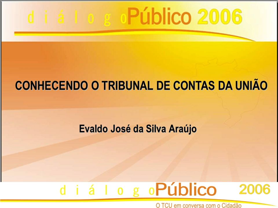 CONHECENDO O TRIBUNAL DE CONTAS DA UNIÃO DIÁLOGO PÚBLICO 2006 Evaldo José da Silva Araújo