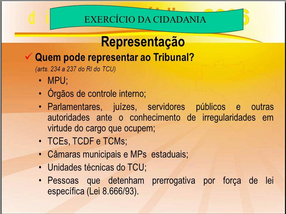 Representação Quem pode representar ao Tribunal? (arts. 234 a 237 do RI do TCU) MPU; Órgãos de controle interno; Parlamentares, juízes, servidores púb