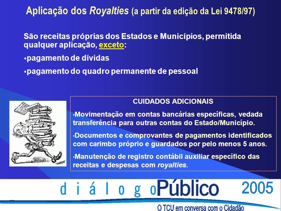 Aplicação dos Royalties (a partir da edição da Lei 9478/97) São receitas próprias dos Estados e Municípios, permitida qualquer aplicação, exceto: pagamento de dívidas pagamento do quadro permanente de pessoal CUIDADOS ADICIONAIS Movimentação em contas bancárias específicas, vedada transferência para outras contas do Estado/Município.