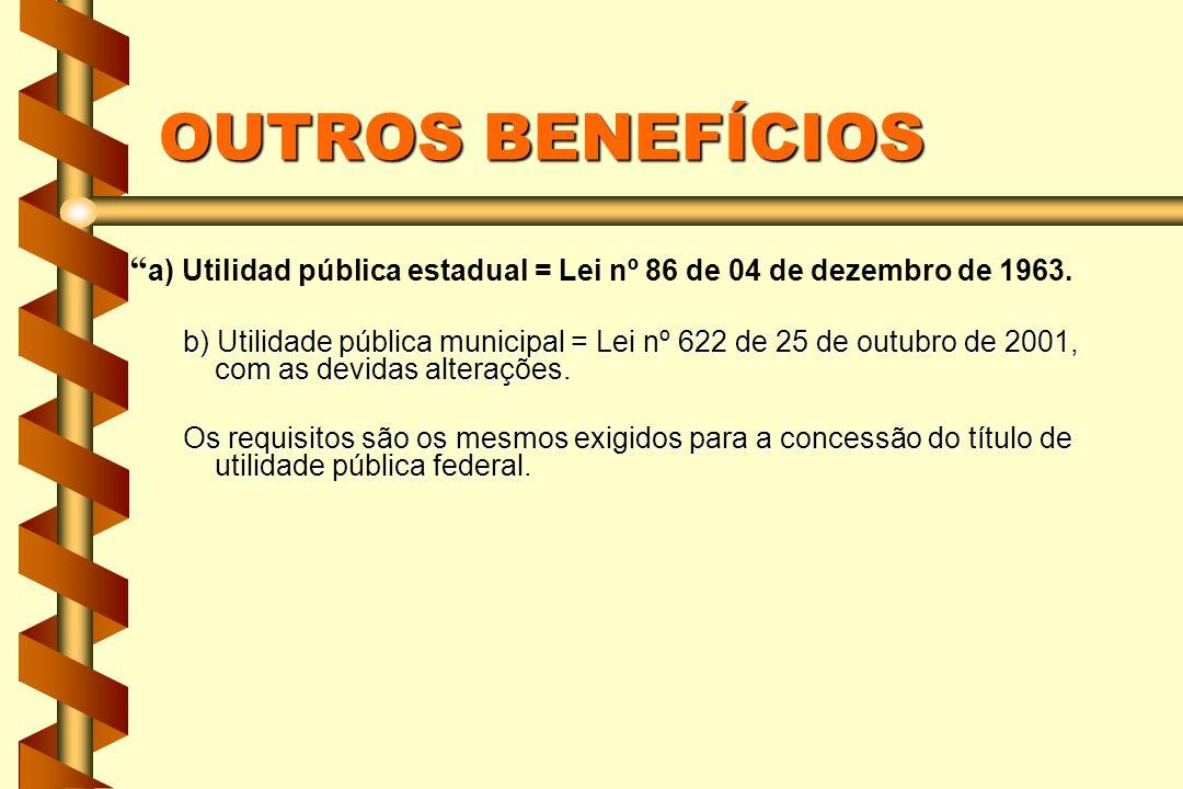 OUTROS BENEFÍCIOS a) Utilidad pública estadual = Lei nº 86 de 04 de dezembro de 1963. b) Utilidade pública municipal = Lei nº 622 de 25 de outubro de