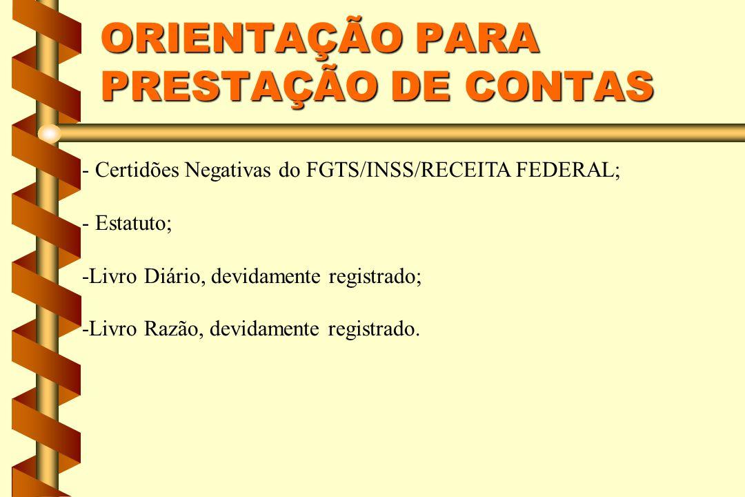 ORIENTAÇÃO PARA PRESTAÇÃO DE CONTAS - Certidões Negativas do FGTS/INSS/RECEITA FEDERAL; - Estatuto; -Livro Diário, devidamente registrado; -Livro Razão, devidamente registrado.