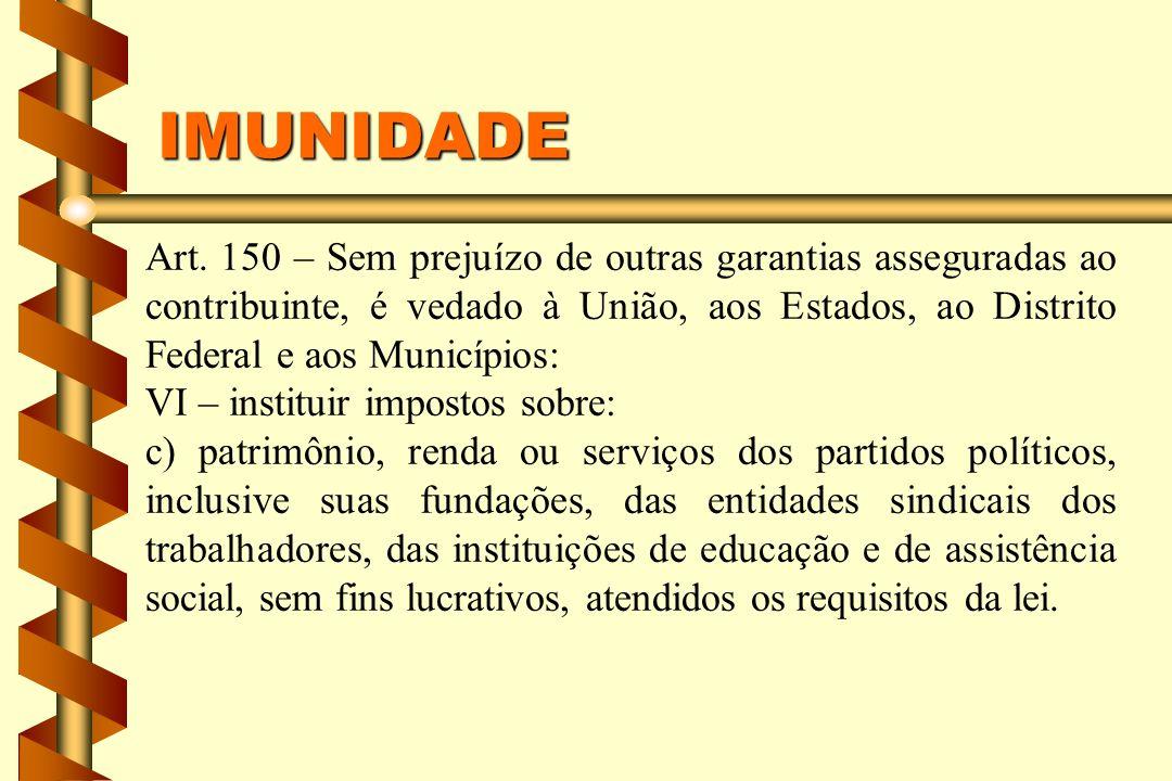 IMUNIDADE Art. 150 – Sem prejuízo de outras garantias asseguradas ao contribuinte, é vedado à União, aos Estados, ao Distrito Federal e aos Municípios