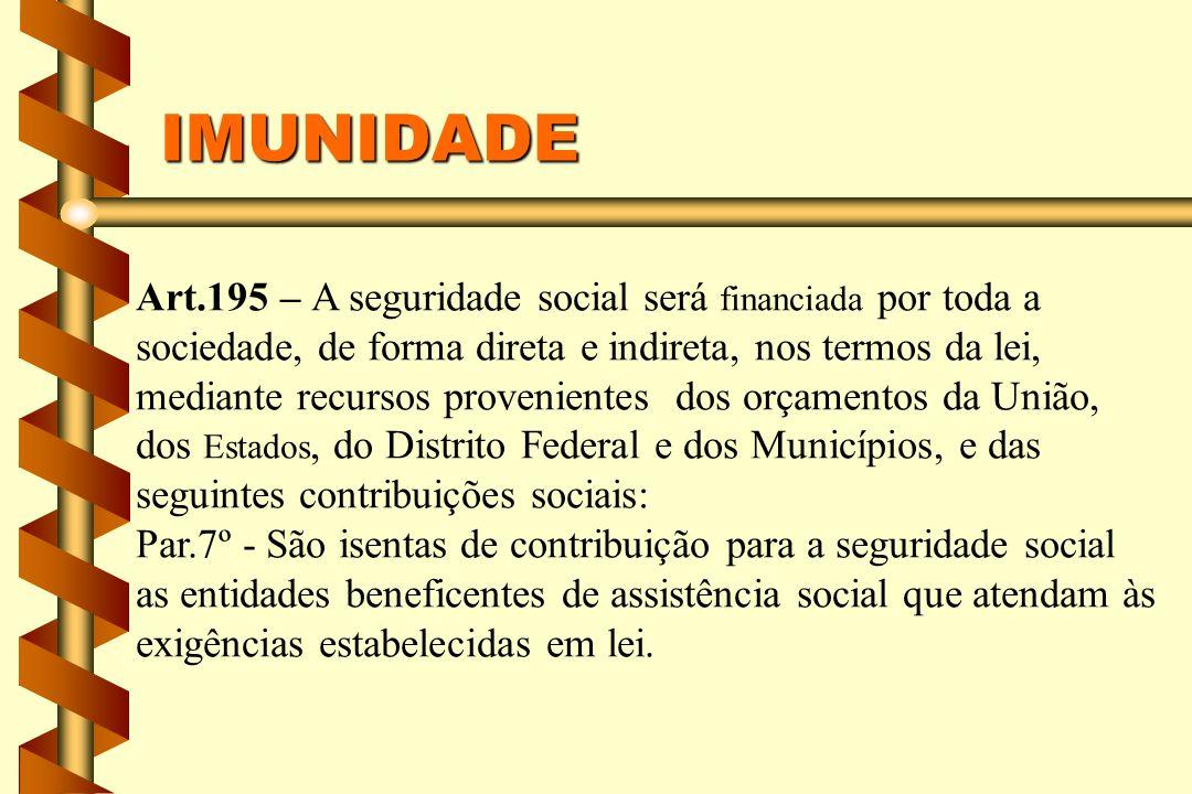 IMUNIDADE Art.195 – A seguridade social será financiada por toda a sociedade, de forma direta e indireta, nos termos da lei, mediante recursos proveni