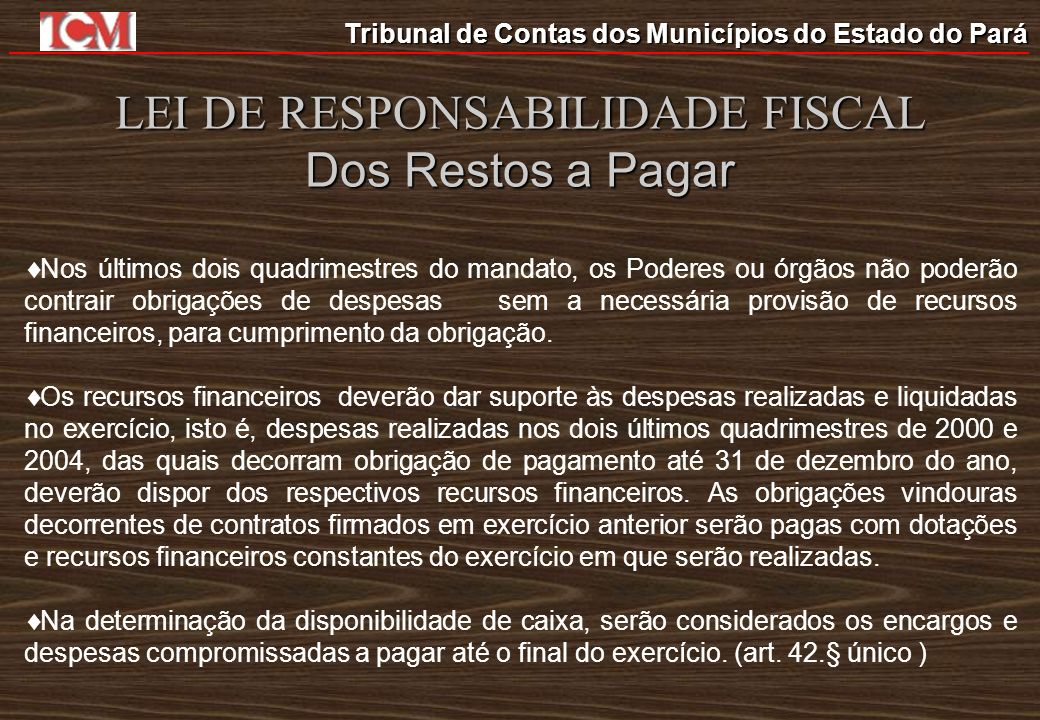 Tribunal de Contas dos Municípios do Estado do Pará LEI DE RESPONSABILIDADE FISCAL Dos Restos a Pagar Nos últimos dois quadrimestres do mandato, os Po