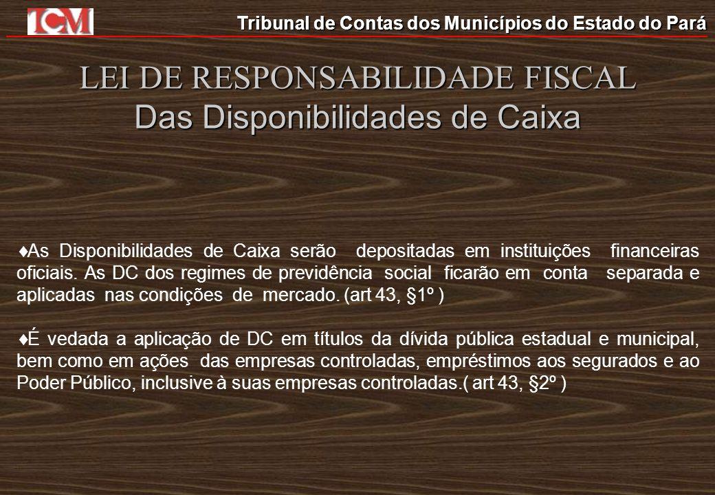 Tribunal de Contas dos Municípios do Estado do Pará LEI DE RESPONSABILIDADE FISCAL Das Disponibilidades de Caixa As Disponibilidades de Caixa serão de