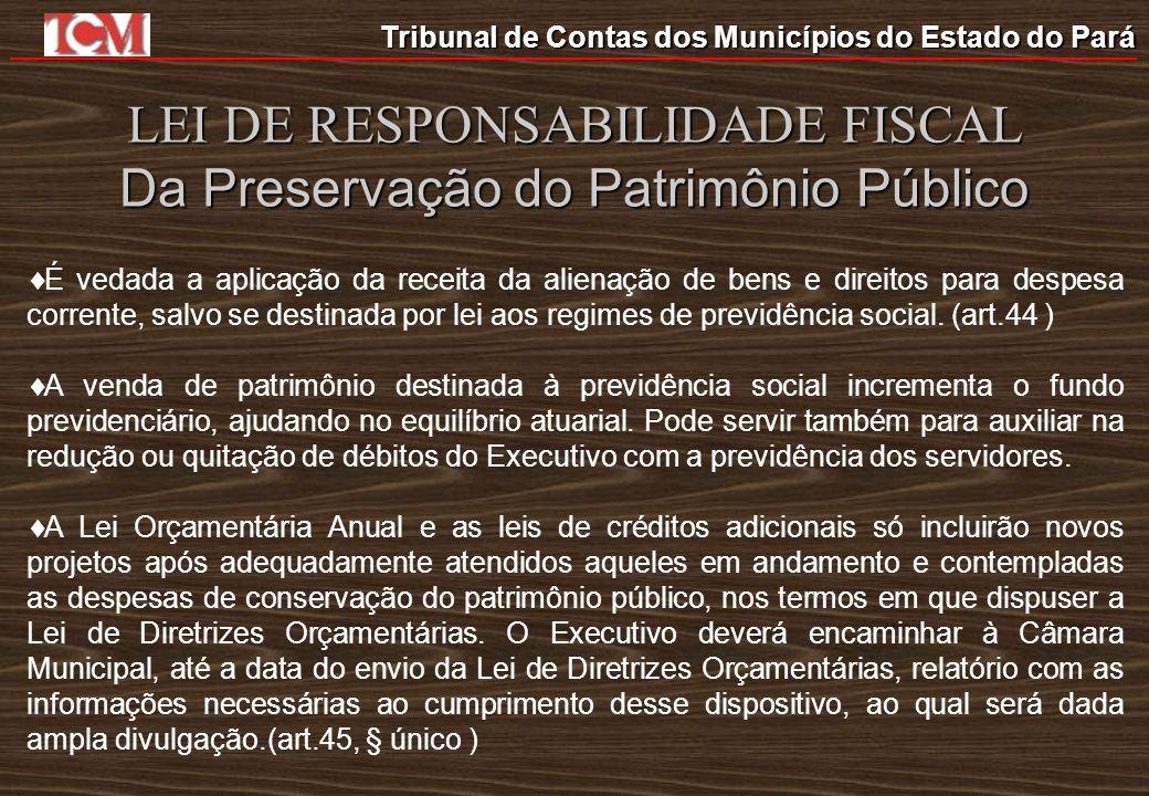 Tribunal de Contas dos Municípios do Estado do Pará LEI DE RESPONSABILIDADE FISCAL Da Preservação do Patrimônio Público É vedada a aplicação da receit