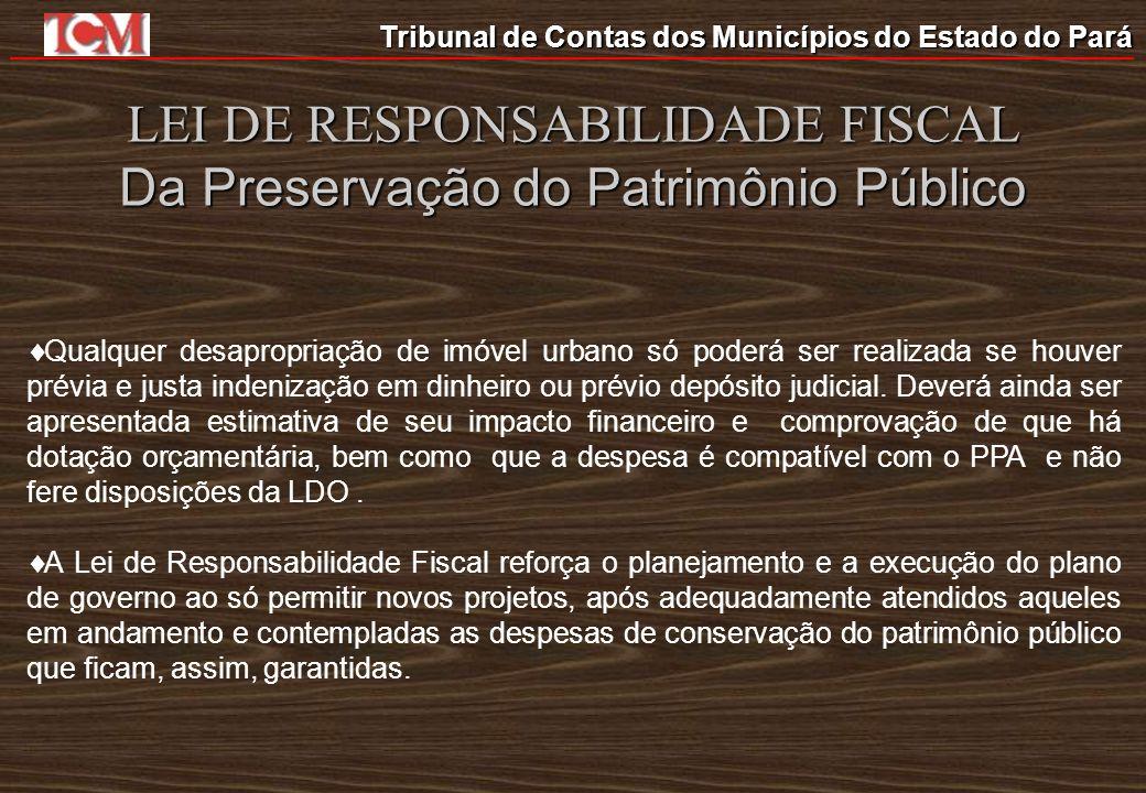 Tribunal de Contas dos Municípios do Estado do Pará LEI DE RESPONSABILIDADE FISCAL Da Preservação do Patrimônio Público Qualquer desapropriação de imó