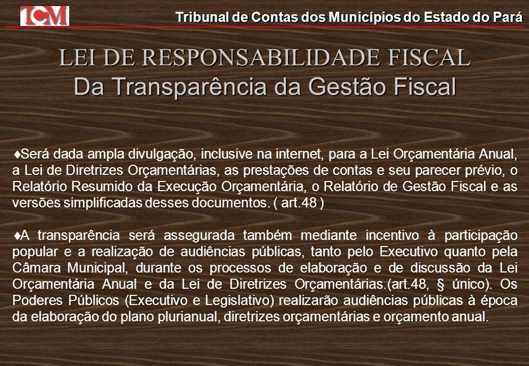 Tribunal de Contas dos Municípios do Estado do Pará LEI DE RESPONSABILIDADE FISCAL Da Transparência da Gestão Fiscal Será dada ampla divulgação, inclu