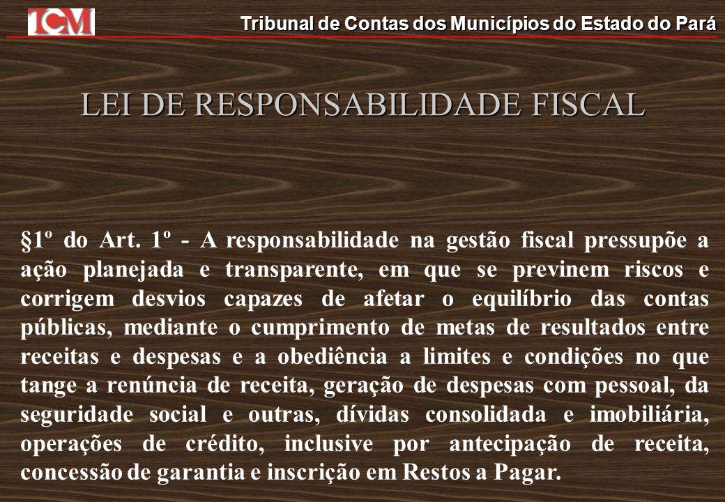 Tribunal de Contas dos Municípios do Estado do Pará LEI DE RESPONSABILIDADE FISCAL §1º do Art. 1º - A responsabilidade na gestão fiscal pressupõe a aç