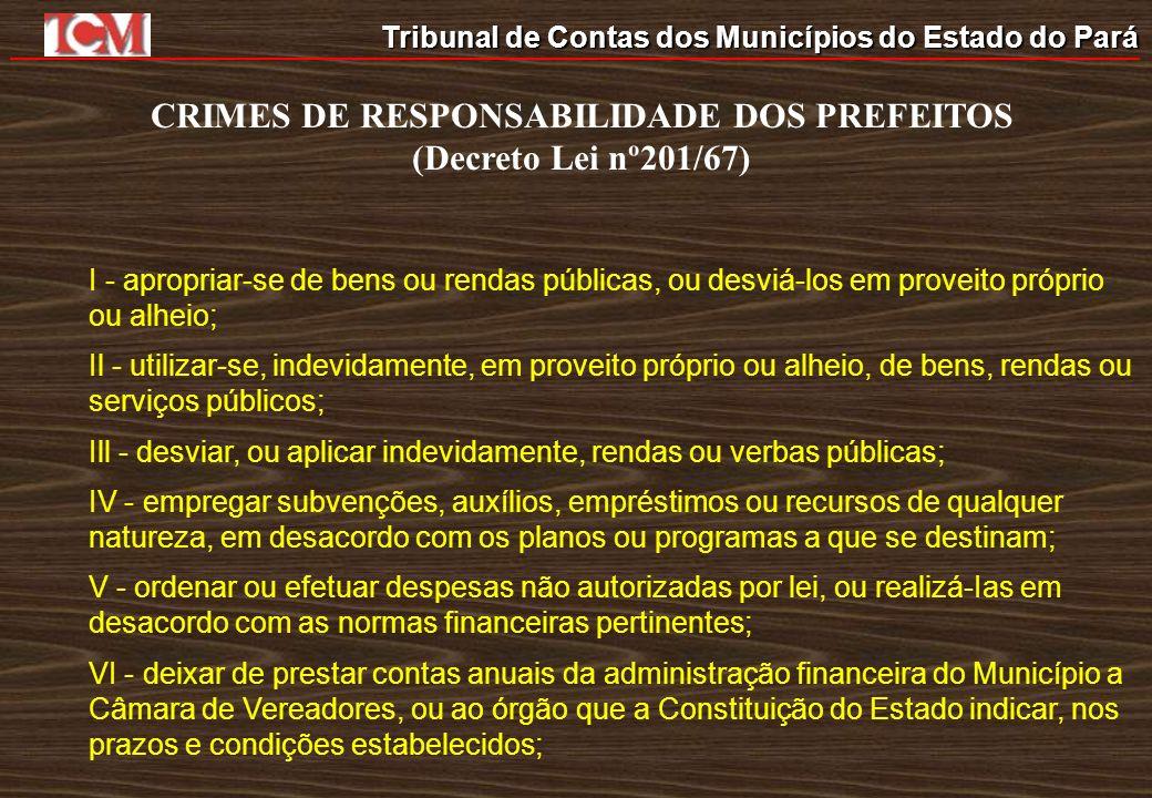 Tribunal de Contas dos Municípios do Estado do Pará CRIMES DE RESPONSABILIDADE DOS PREFEITOS (Decreto Lei nº201/67) I - apropriar-se de bens ou rendas