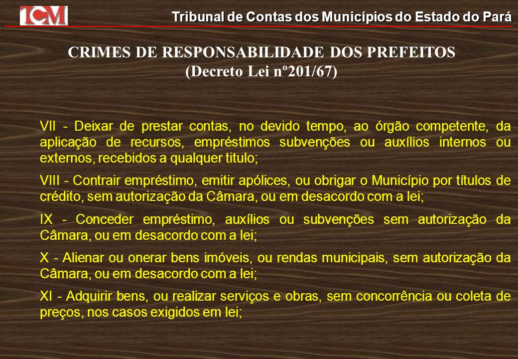 Tribunal de Contas dos Municípios do Estado do Pará CRIMES DE RESPONSABILIDADE DOS PREFEITOS (Decreto Lei nº201/67) VII - Deixar de prestar contas, no