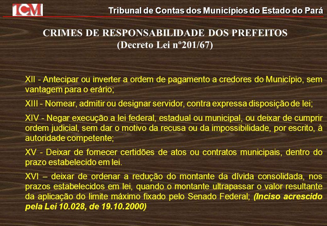Tribunal de Contas dos Municípios do Estado do Pará CRIMES DE RESPONSABILIDADE DOS PREFEITOS (Decreto Lei nº201/67) XII - Antecipar ou inverter a orde