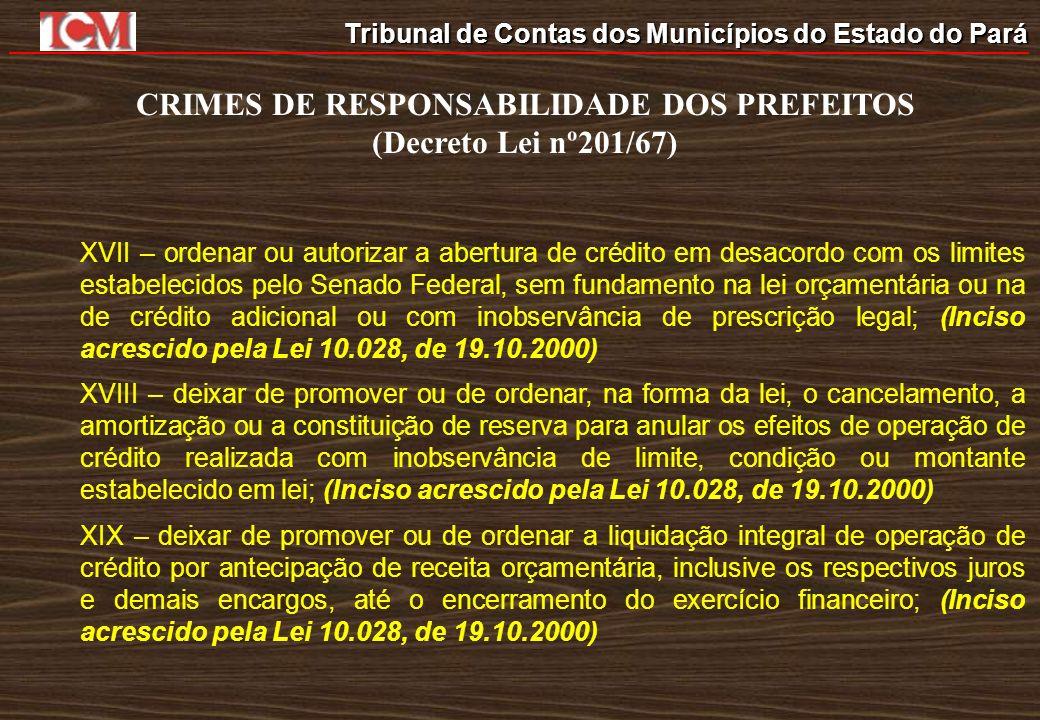 Tribunal de Contas dos Municípios do Estado do Pará CRIMES DE RESPONSABILIDADE DOS PREFEITOS (Decreto Lei nº201/67) XVII – ordenar ou autorizar a aber