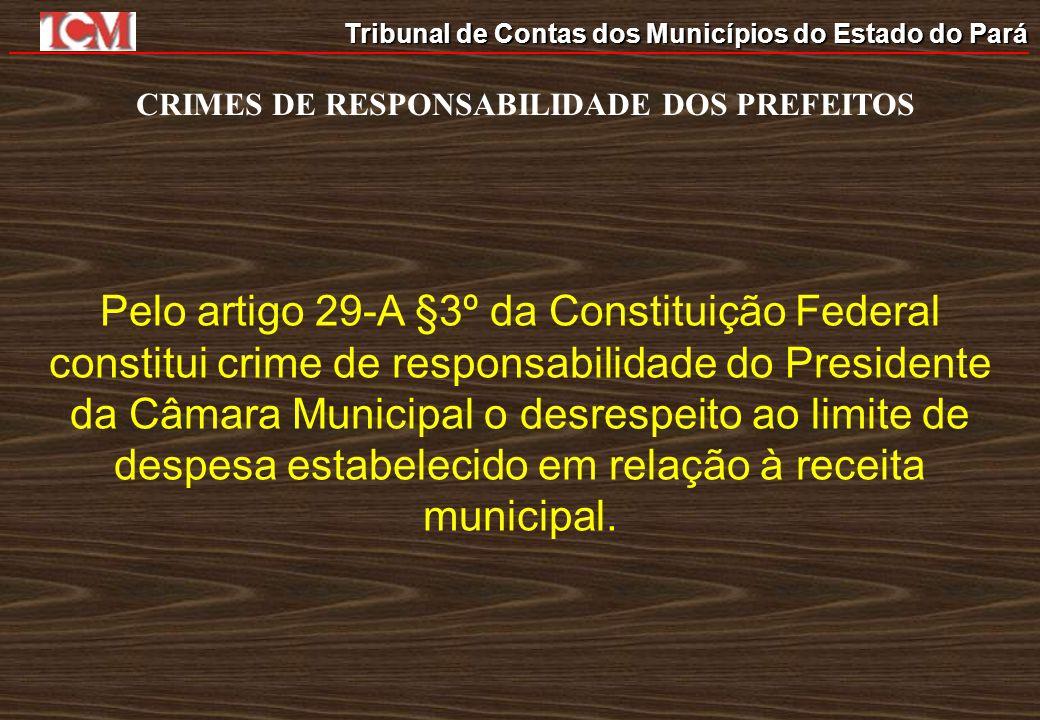 Tribunal de Contas dos Municípios do Estado do Pará CRIMES DE RESPONSABILIDADE DOS PREFEITOS Pelo artigo 29-A §3º da Constituição Federal constitui cr