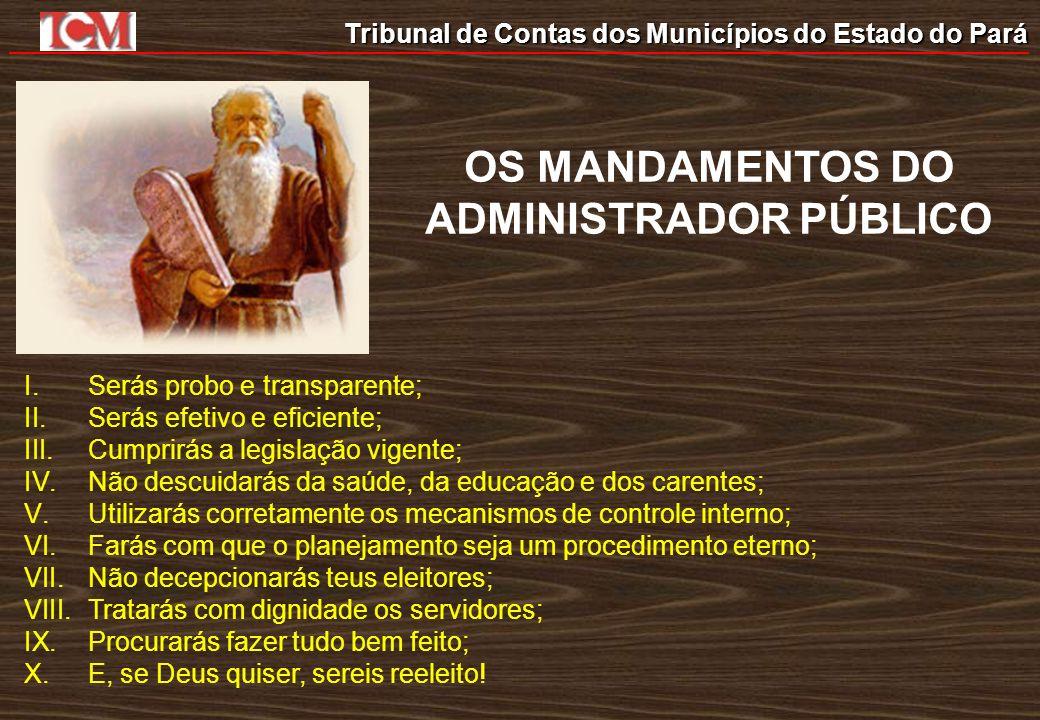 Tribunal de Contas dos Municípios do Estado do Pará OS MANDAMENTOS DO ADMINISTRADOR PÚBLICO I.Serás probo e transparente; II.Serás efetivo e eficiente