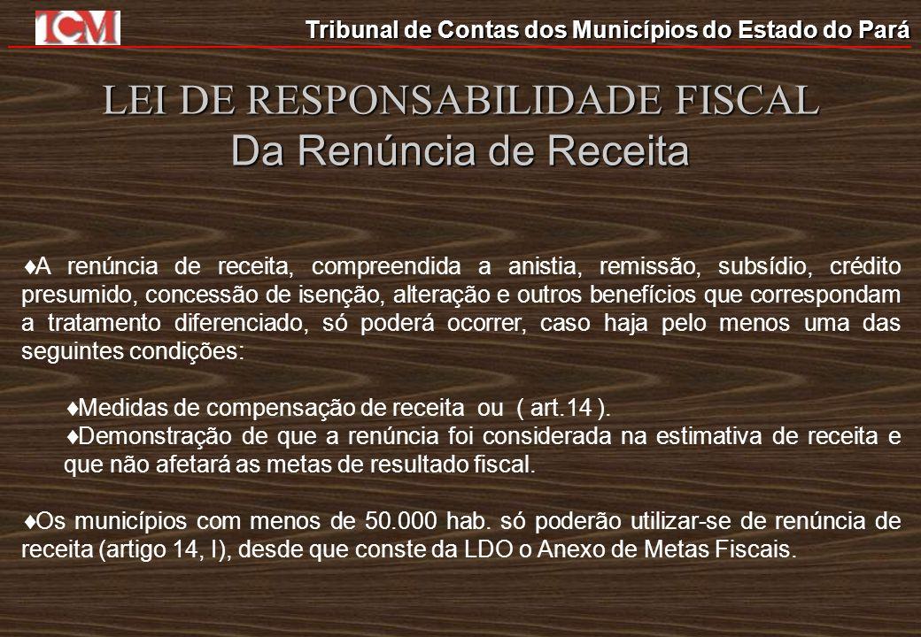 Tribunal de Contas dos Municípios do Estado do Pará LEI DE RESPONSABILIDADE FISCAL Da Renúncia de Receita A renúncia de receita, compreendida a anisti