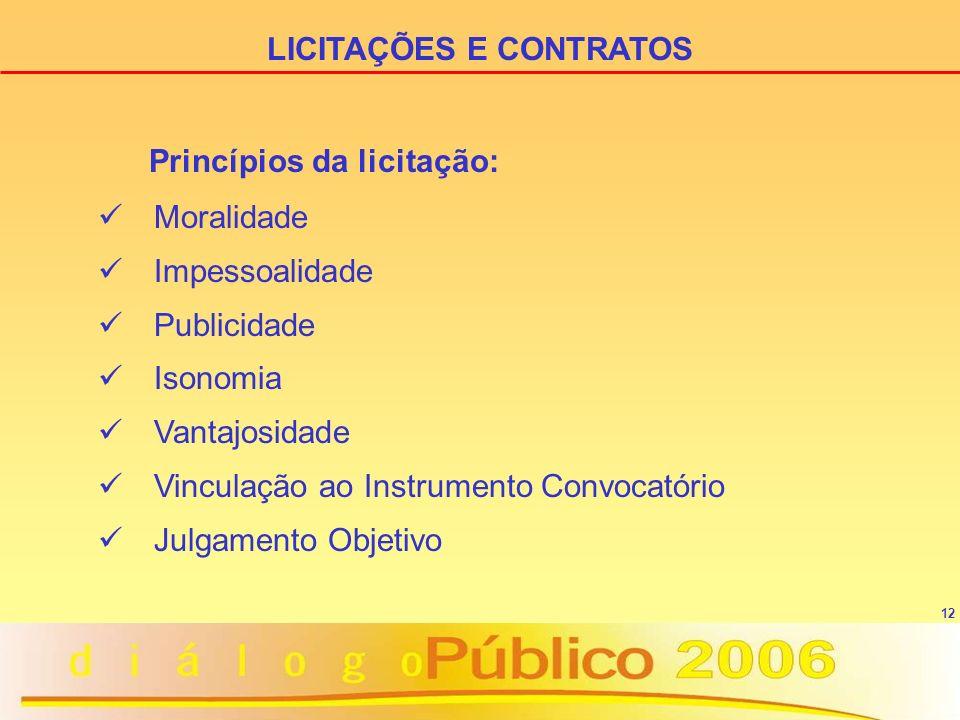 12 Princípios da licitação: Moralidade Impessoalidade Publicidade Isonomia Vantajosidade Vinculação ao Instrumento Convocatório Julgamento Objetivo LICITAÇÕES E CONTRATOS