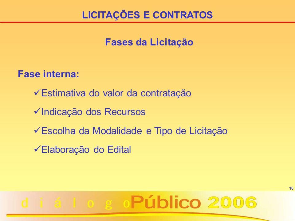 16 Fases da Licitação Fase interna: Estimativa do valor da contratação Indicação dos Recursos Escolha da Modalidade e Tipo de Licitação Elaboração do Edital LICITAÇÕES E CONTRATOS