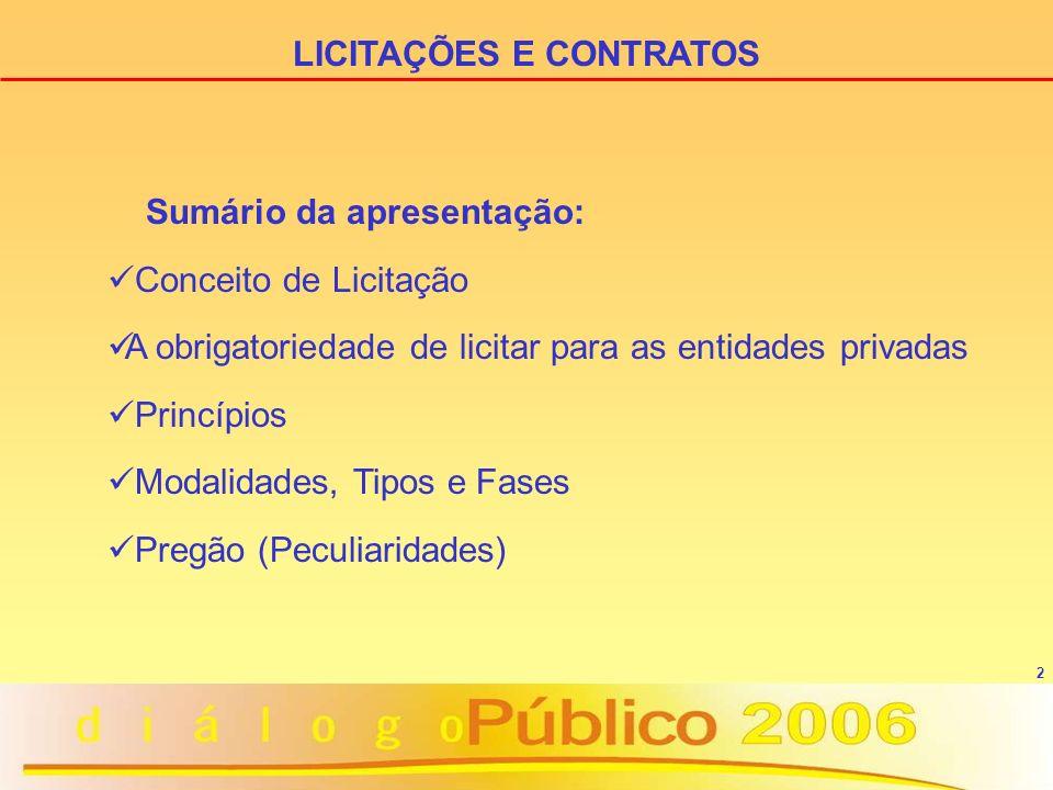 2 LICITAÇÕES E CONTRATOS Sumário da apresentação: Conceito de Licitação A obrigatoriedade de licitar para as entidades privadas Princípios Modalidades, Tipos e Fases Pregão (Peculiaridades)