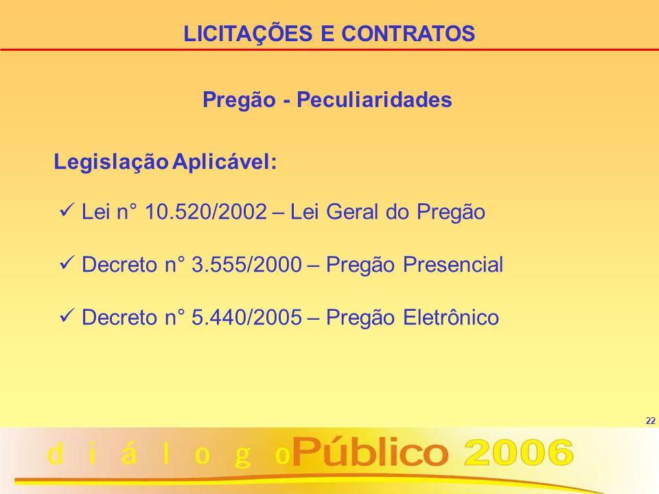 22 Pregão - Peculiaridades Legislação Aplicável: Lei n° 10.520/2002 – Lei Geral do Pregão Decreto n° 3.555/2000 – Pregão Presencial Decreto n° 5.440/2