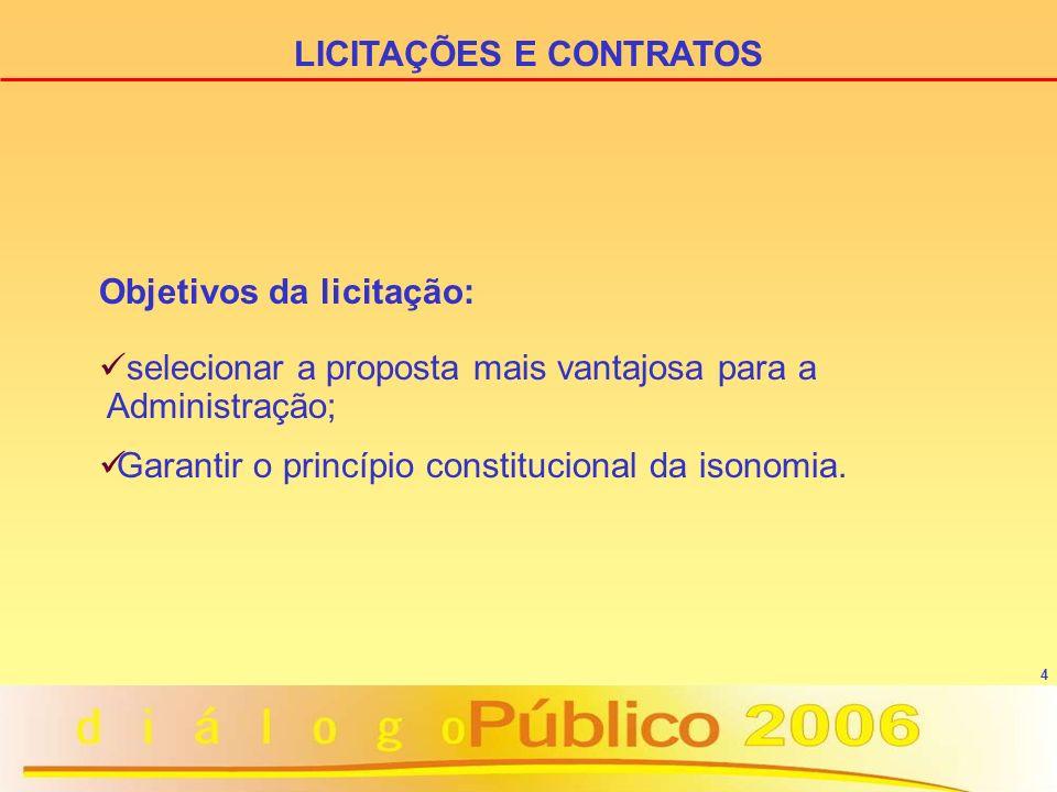 4 LICITAÇÕES E CONTRATOS Objetivos da licitação: selecionar a proposta mais vantajosa para a Administração; Garantir o princípio constitucional da isonomia.