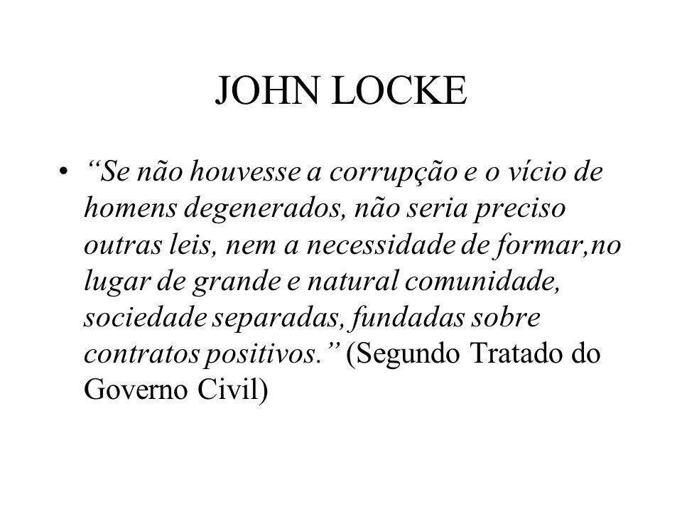 JOHN LOCKE Se não houvesse a corrupção e o vício de homens degenerados, não seria preciso outras leis, nem a necessidade de formar,no lugar de grande e natural comunidade, sociedade separadas, fundadas sobre contratos positivos.