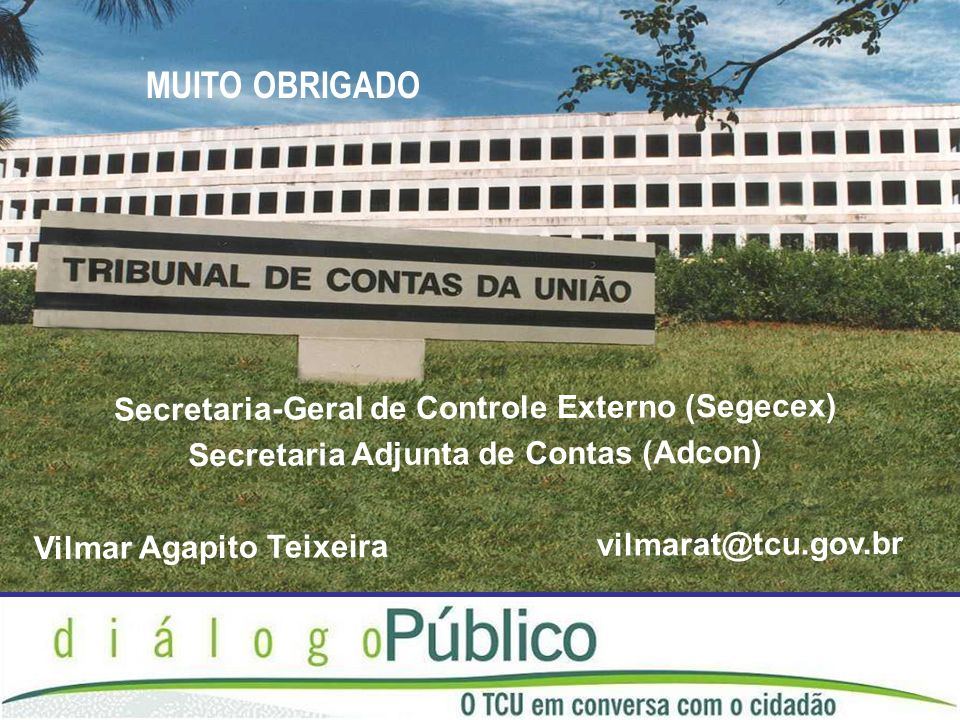 Secretaria-Geral de Controle Externo (Segecex) Secretaria Adjunta de Contas (Adcon) Vilmar Agapito Teixeira vilmarat@tcu.gov.br MUITO OBRIGADO