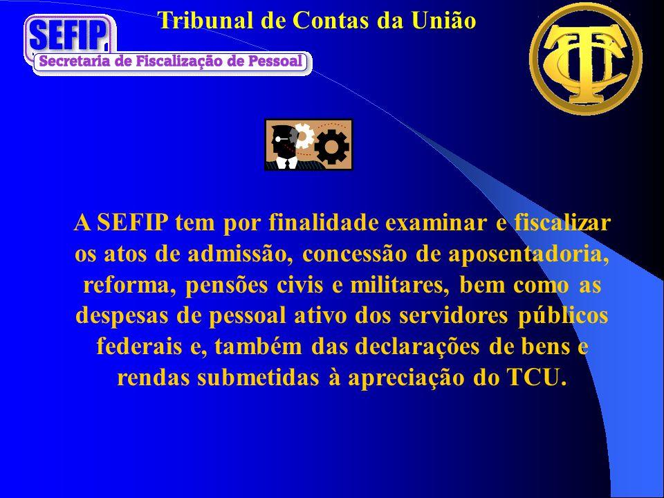 Tribunal de Contas da União A SEFIP tem por finalidade examinar e fiscalizar os atos de admissão, concessão de aposentadoria, reforma, pensões civis e