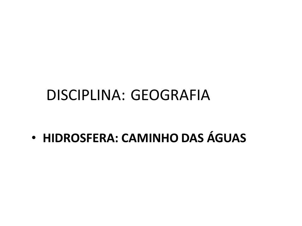 DISCIPLINA: GEOGRAFIA HIDROSFERA: CAMINHO DAS ÁGUAS