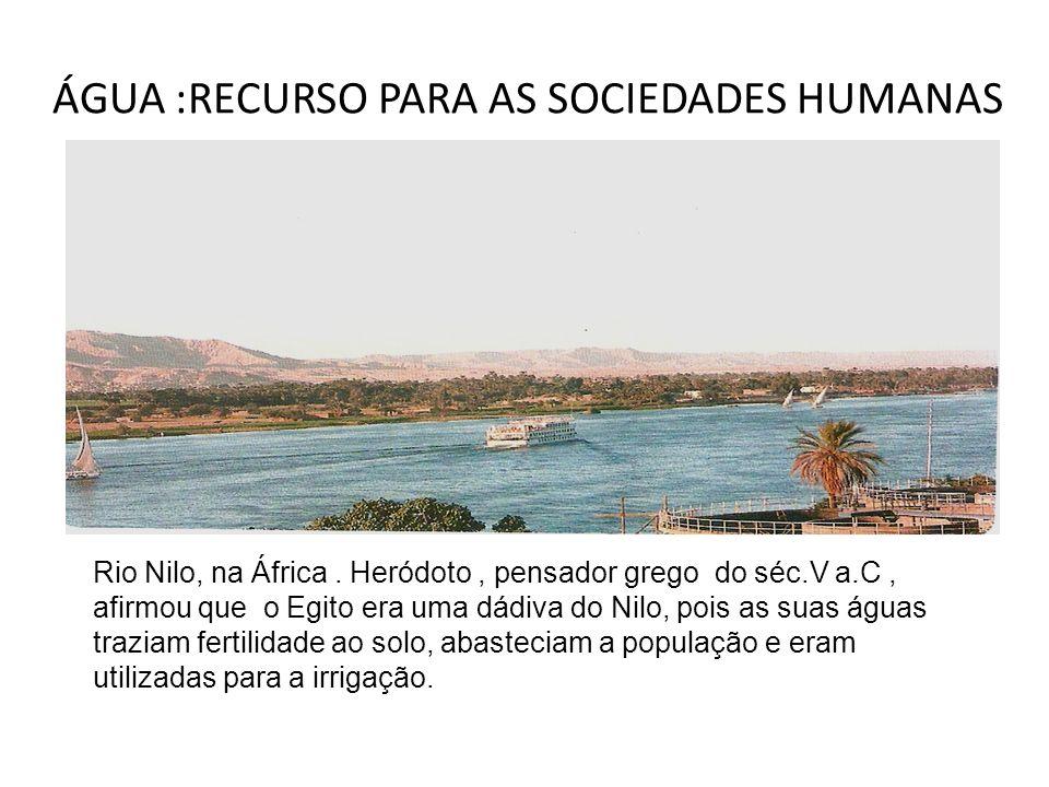 ÁGUA :RECURSO PARA AS SOCIEDADES HUMANAS Rio Nilo, na África. Heródoto, pensador grego do séc.V a.C, afirmou que o Egito era uma dádiva do Nilo, pois