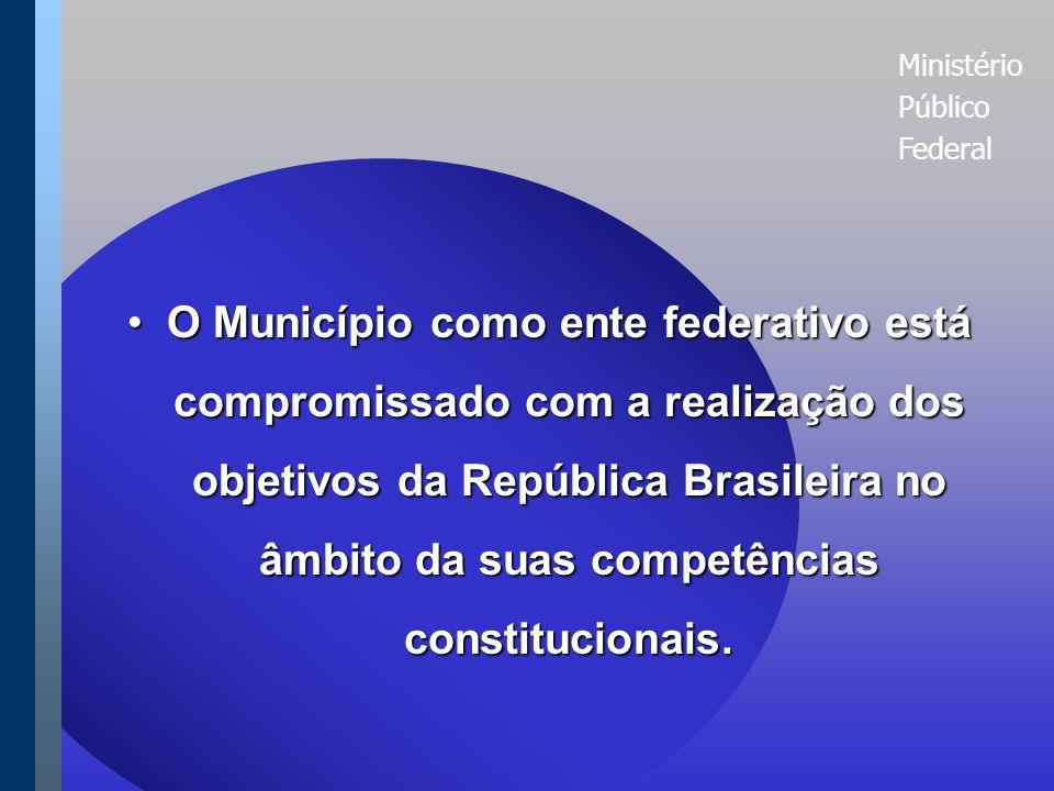 Ministério Público Federal O Município como ente federativo está compromissado com a realização dos objetivos da República Brasileira no âmbito da suas competências constitucionais.O Município como ente federativo está compromissado com a realização dos objetivos da República Brasileira no âmbito da suas competências constitucionais.