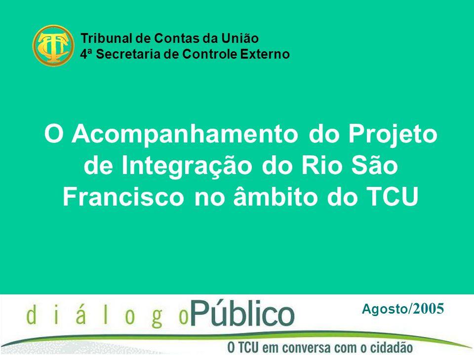O Acompanhamento do Projeto de Integração do Rio São Francisco no âmbito do TCU Agosto /2005 Tribunal de Contas da União 4ª Secretaria de Controle Externo