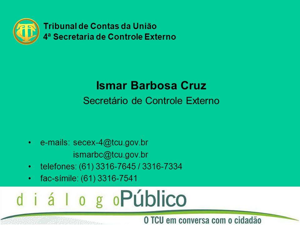 Tribunal de Contas da União 4ª Secretaria de Controle Externo Ismar Barbosa Cruz Secretário de Controle Externo e-mails:secex-4@tcu.gov.br ismarbc@tcu