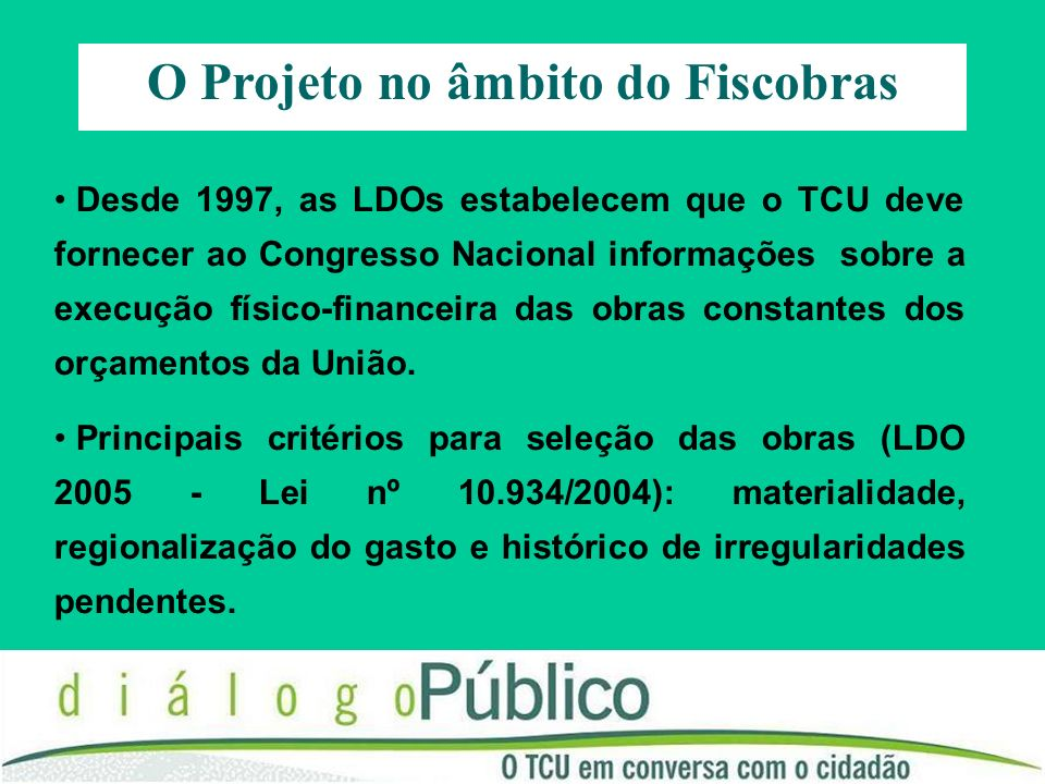 O Projeto no âmbito do Fiscobras Desde 1997, as LDOs estabelecem que o TCU deve fornecer ao Congresso Nacional informações sobre a execução físico-financeira das obras constantes dos orçamentos da União.