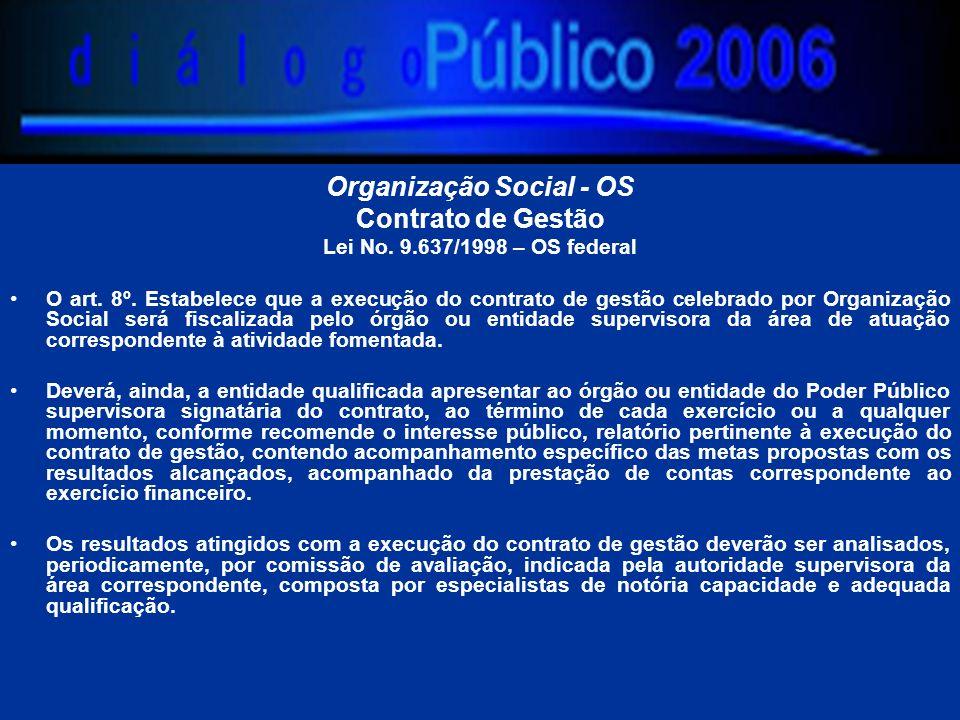 Organização Social - OS Contrato de Gestão Lei No. 9.637/1998 – OS federal O art. 8º. Estabelece que a execução do contrato de gestão celebrado por Or