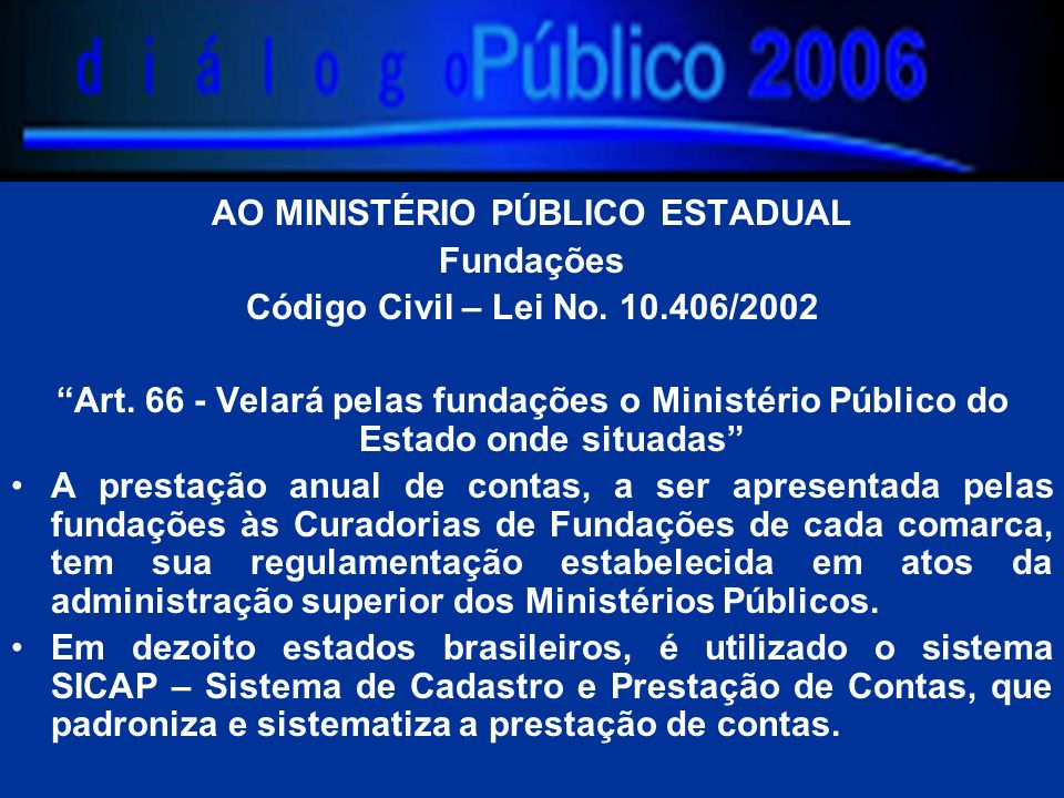 AO MINISTÉRIO PÚBLICO ESTADUAL Fundações Código Civil – Lei No. 10.406/2002 Art. 66 - Velará pelas fundações o Ministério Público do Estado onde situa