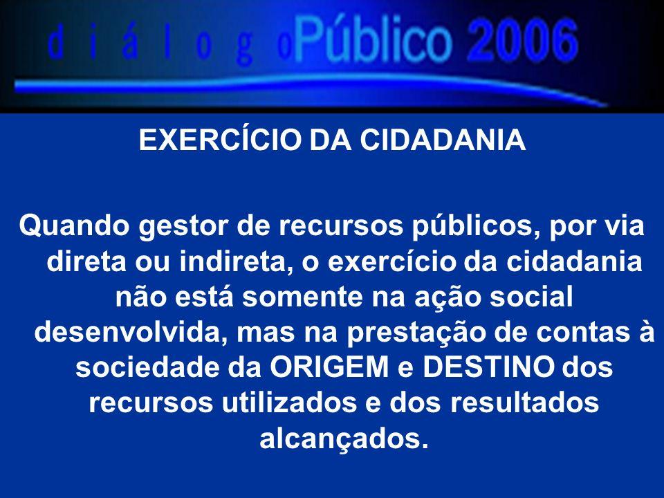 EXERCÍCIO DA CIDADANIA Quando gestor de recursos públicos, por via direta ou indireta, o exercício da cidadania não está somente na ação social desenv