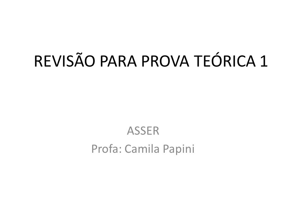 REVISÃO PARA PROVA TEÓRICA 1 ASSER Profa: Camila Papini