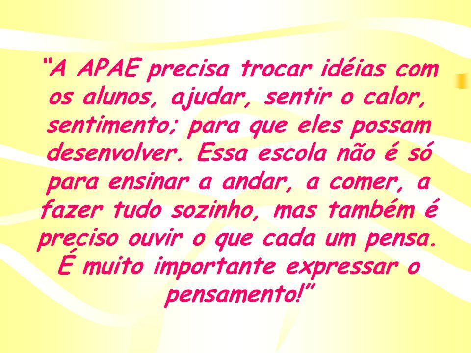 A APAE precisa trocar idéias com os alunos, ajudar, sentir o calor, sentimento; para que eles possam desenvolver. Essa escola não é só para ensinar a