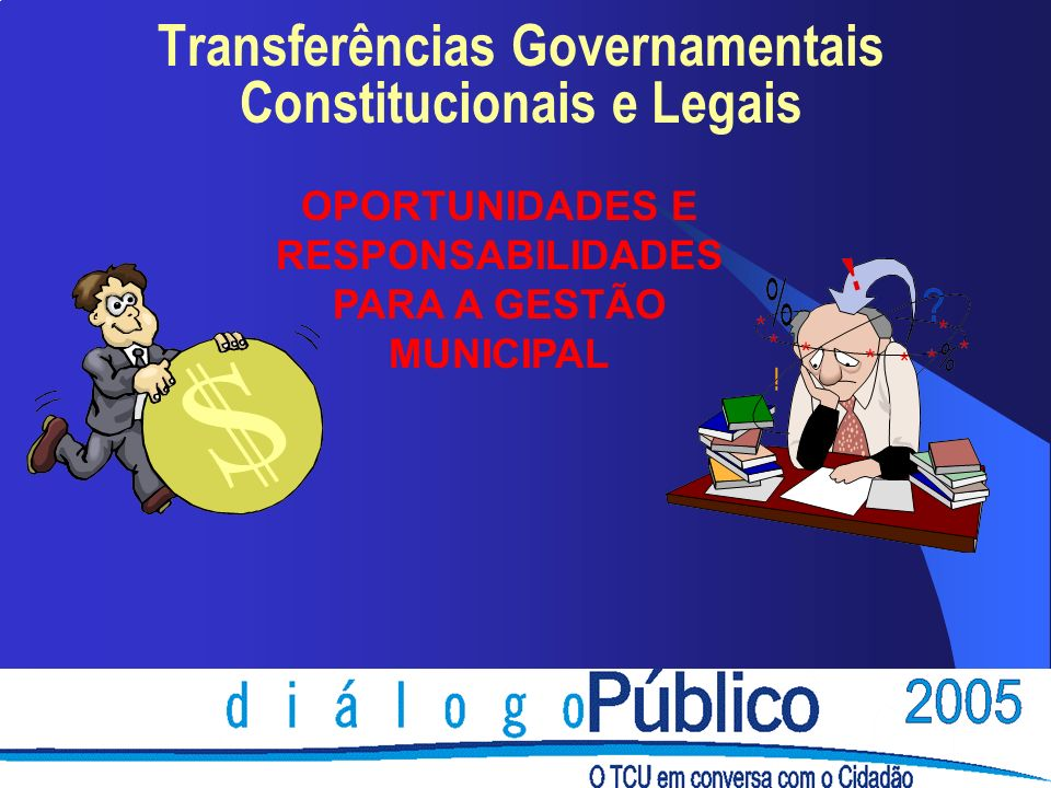 Transferências Governamentais Constitucionais e Legais OPORTUNIDADES E RESPONSABILIDADES PARA A GESTÃO MUNICIPAL