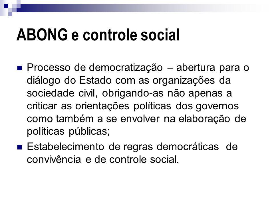 ABONG e controle social Processo de democratização – abertura para o diálogo do Estado com as organizações da sociedade civil, obrigando-as não apenas