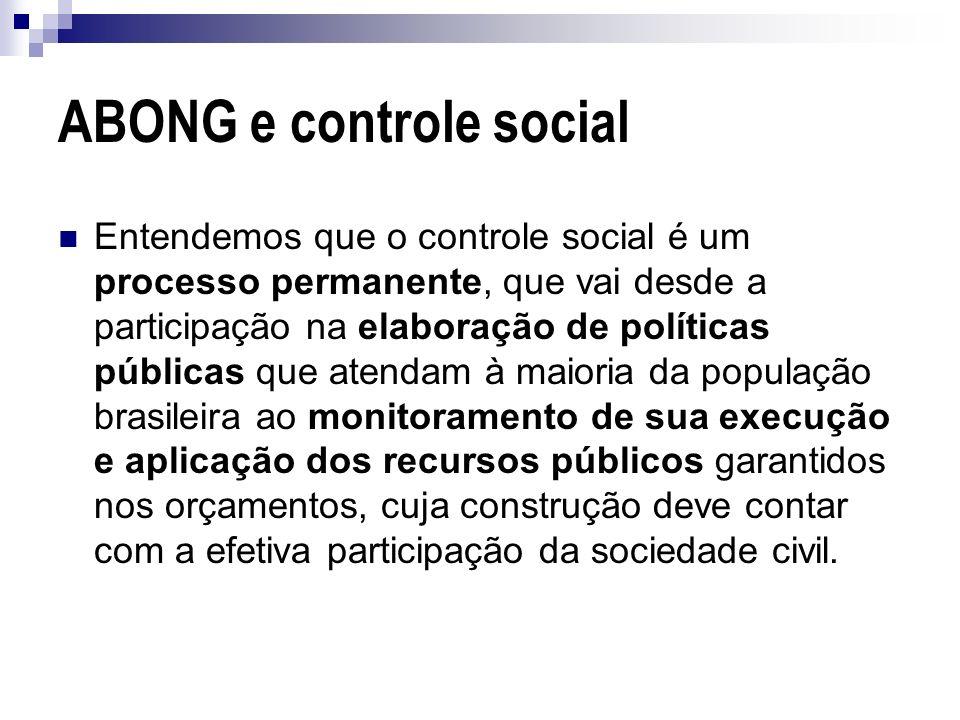 ABONG e controle social Entendemos que o controle social é um processo permanente, que vai desde a participação na elaboração de políticas públicas qu