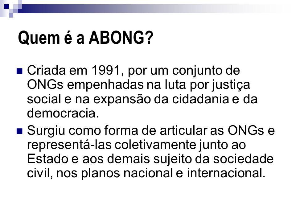 Quem é a ABONG? Criada em 1991, por um conjunto de ONGs empenhadas na luta por justiça social e na expansão da cidadania e da democracia. Surgiu como
