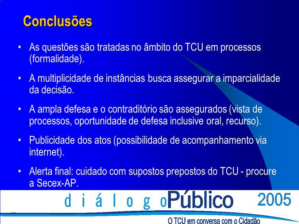 Conclusões As questões são tratadas no âmbito do TCU em processos (formalidade). A multiplicidade de instâncias busca assegurar a imparcialidade da de