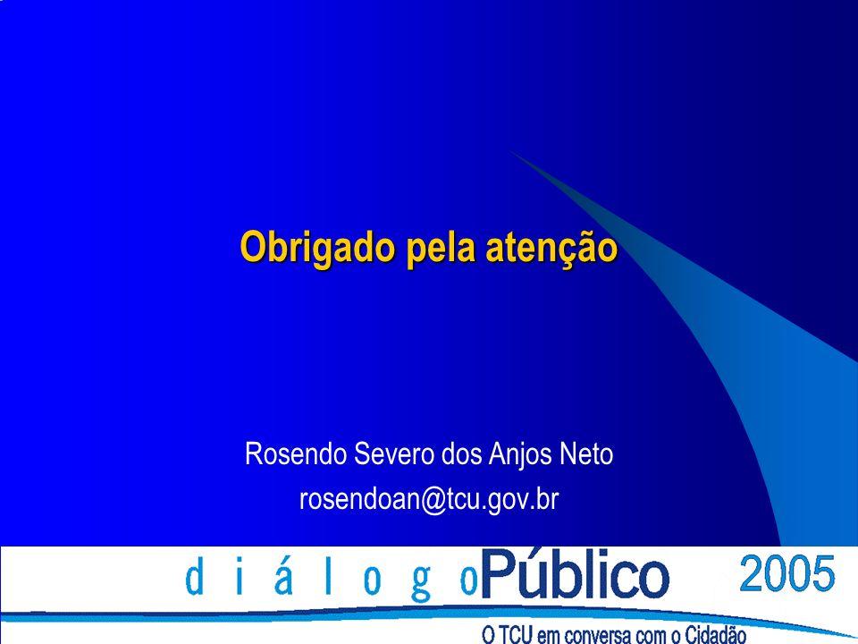 Obrigado pela atenção Rosendo Severo dos Anjos Neto rosendoan@tcu.gov.br