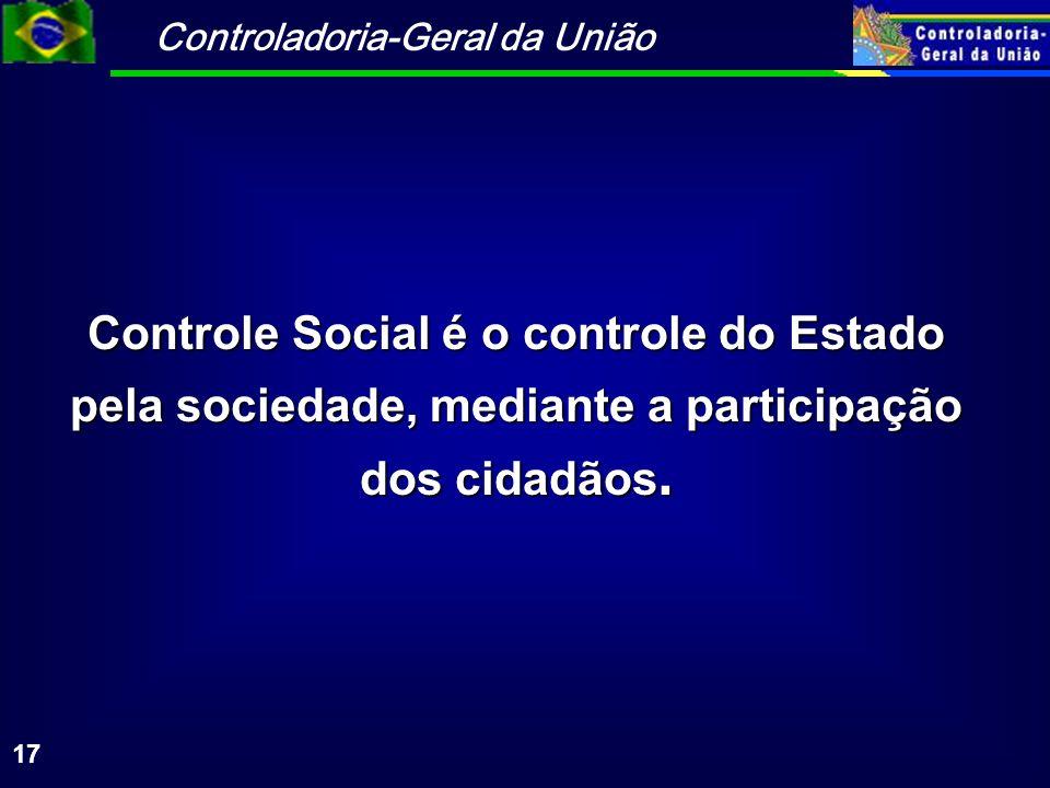 Controladoria-Geral da União 17 Controle Social é o controle do Estado pela sociedade, mediante a participação dos cidadãos.