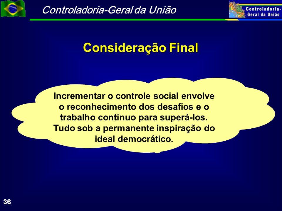 Controladoria-Geral da União 36 Consideração Final Incrementar o controle social envolve o reconhecimento dos desafios e o trabalho contínuo para supe