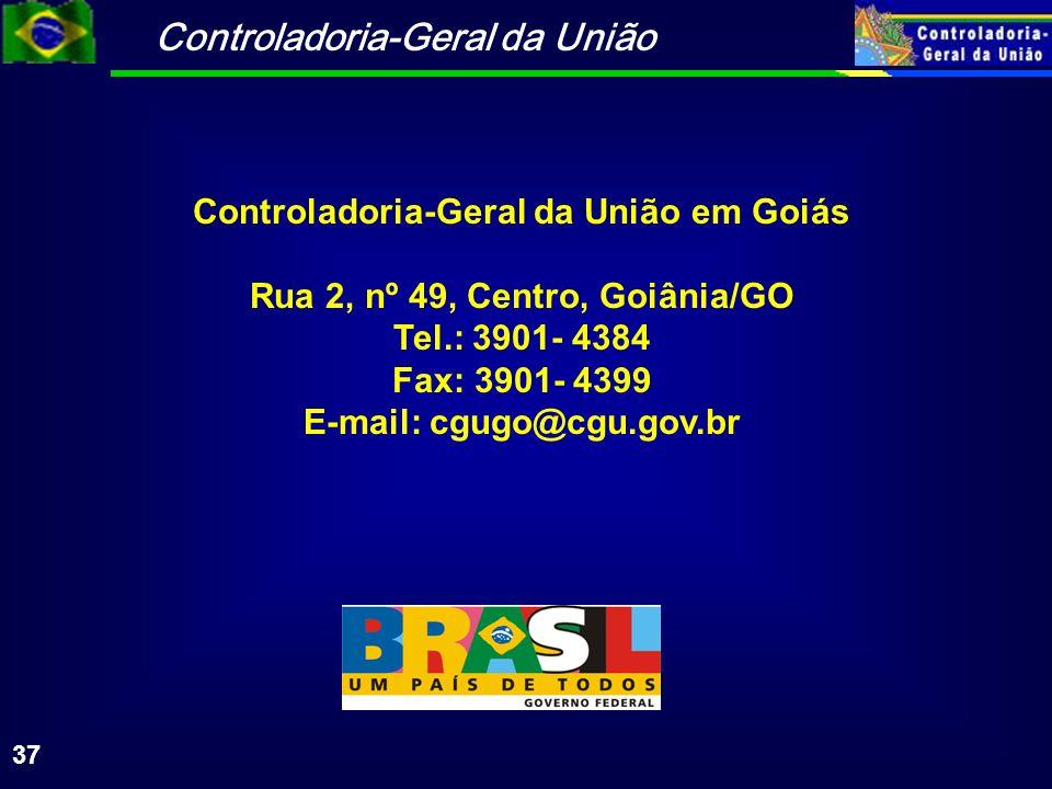Controladoria-Geral da União 37 Controladoria-Geral da União em Goiás Rua 2, nº 49, Centro, Goiânia/GO Tel.: 3901- 4384 Fax: 3901- 4399 E-mail: cgugo@