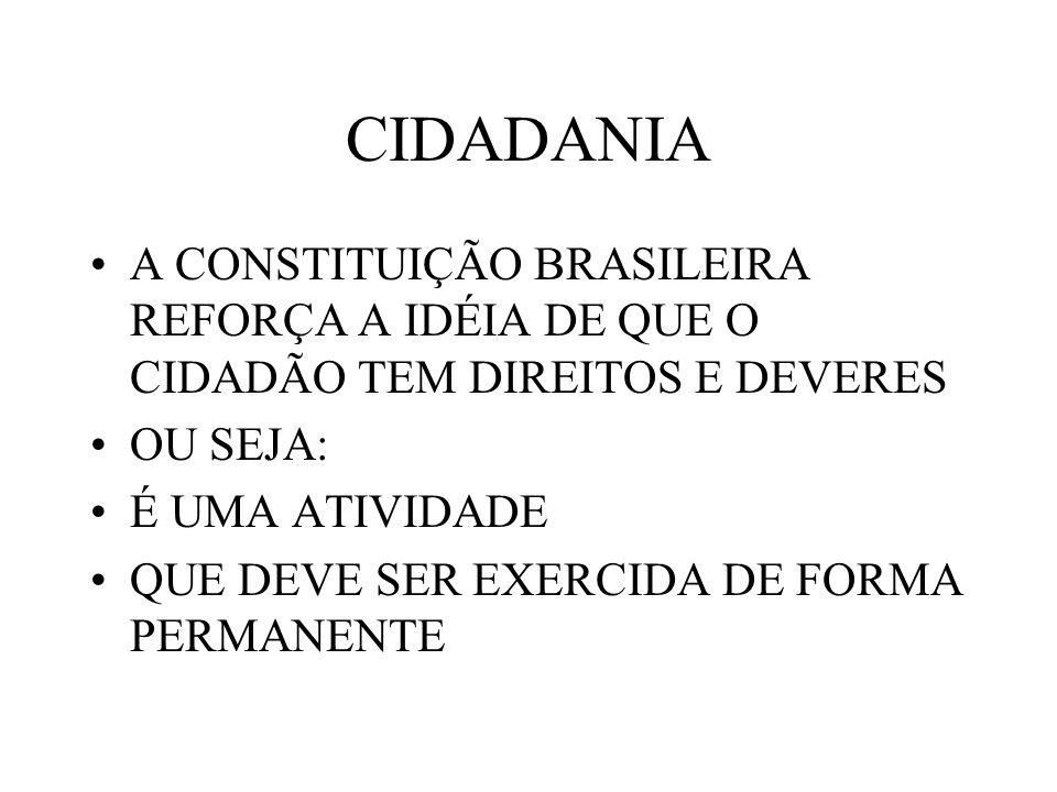 CIDADANIA A CONSTITUIÇÃO BRASILEIRA REFORÇA A IDÉIA DE QUE O CIDADÃO TEM DIREITOS E DEVERES OU SEJA: É UMA ATIVIDADE QUE DEVE SER EXERCIDA DE FORMA PE
