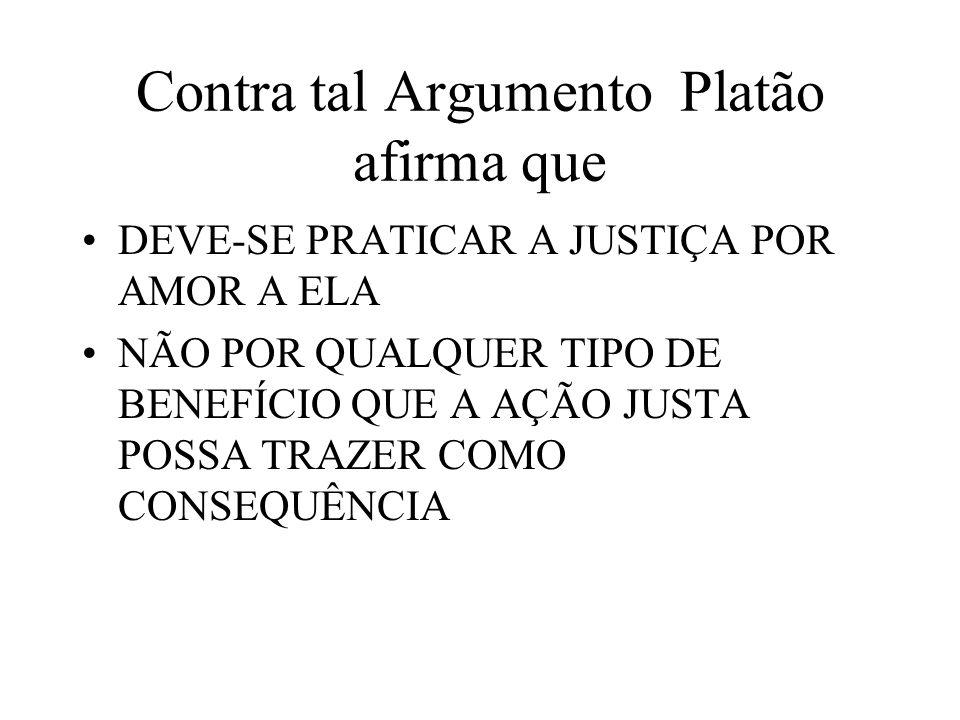 Contra tal Argumento Platão afirma que DEVE-SE PRATICAR A JUSTIÇA POR AMOR A ELA NÃO POR QUALQUER TIPO DE BENEFÍCIO QUE A AÇÃO JUSTA POSSA TRAZER COMO